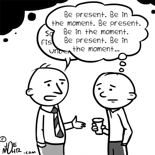 Be present. Be in the moment.